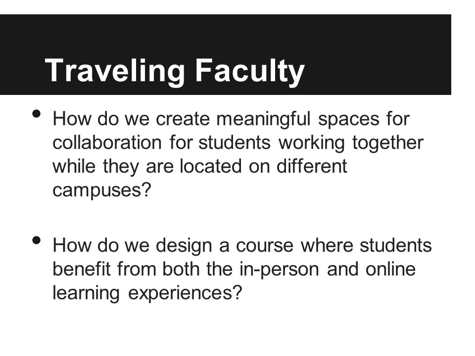 Traveling Faculty How do we create meaningful spaces for collaboration for students working together while they are located on different campuses.