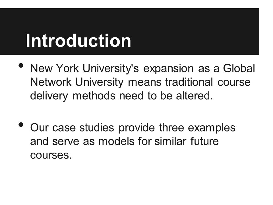 Introduction New York University s expansion as a Global Network University means traditional course delivery methods need to be altered.