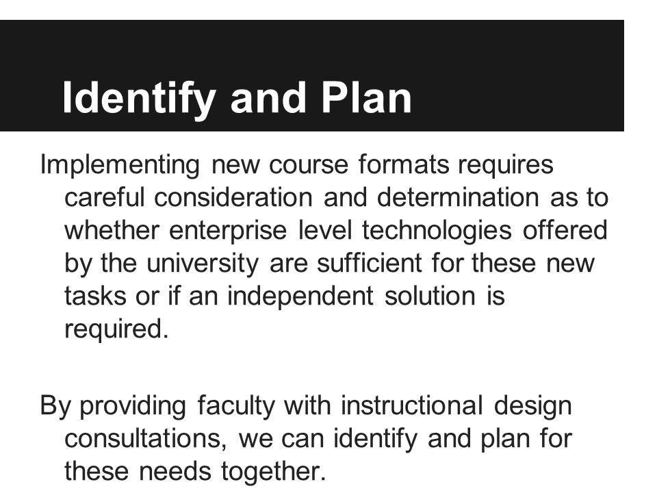 Identify and Plan Implementing new course formats requires careful consideration and determination as to whether enterprise level technologies offered by the university are sufficient for these new tasks or if an independent solution is required.
