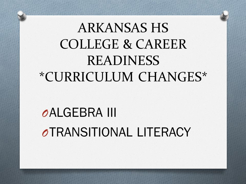 ARKANSAS HS COLLEGE & CAREER READINESS *CURRICULUM CHANGES* O ALGEBRA III O TRANSITIONAL LITERACY