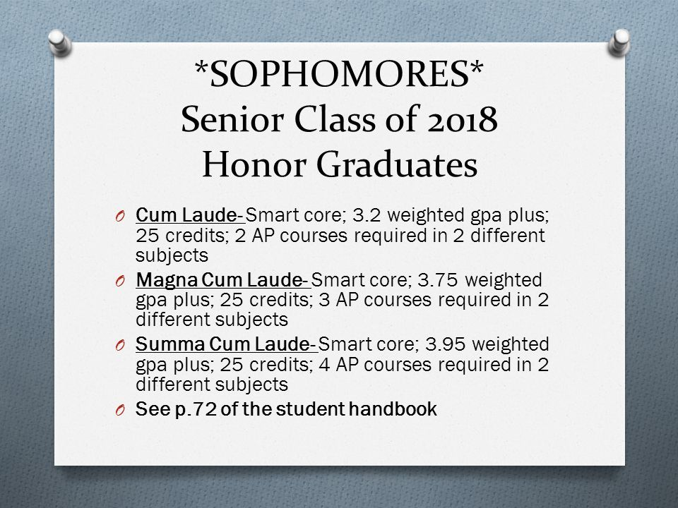 *SOPHOMORES* Senior Class of 2018 Honor Graduates O Cum Laude- Smart core; 3.2 weighted gpa plus; 25 credits; 2 AP courses required in 2 different subjects O Magna Cum Laude- Smart core; 3.75 weighted gpa plus; 25 credits; 3 AP courses required in 2 different subjects O Summa Cum Laude- Smart core; 3.95 weighted gpa plus; 25 credits; 4 AP courses required in 2 different subjects O See p.72 of the student handbook