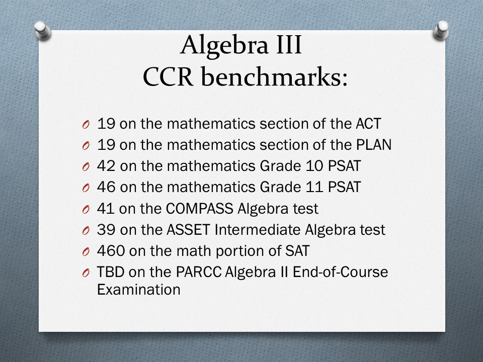 Algebra III CCR benchmarks: O 19 on the mathematics section of the ACT O 19 on the mathematics section of the PLAN O 42 on the mathematics Grade 10 PSAT O 46 on the mathematics Grade 11 PSAT O 41 on the COMPASS Algebra test O 39 on the ASSET Intermediate Algebra test O 460 on the math portion of SAT O TBD on the PARCC Algebra II End-of-Course Examination