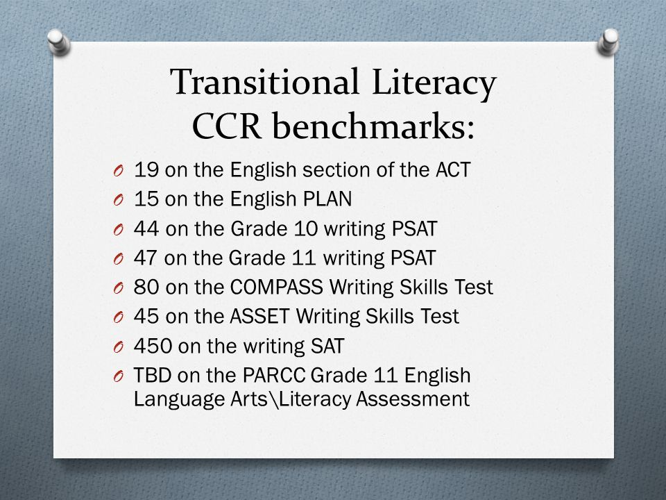 Transitional Literacy CCR benchmarks: O 19 on the English section of the ACT O 15 on the English PLAN O 44 on the Grade 10 writing PSAT O 47 on the Grade 11 writing PSAT O 80 on the COMPASS Writing Skills Test O 45 on the ASSET Writing Skills Test O 450 on the writing SAT O TBD on the PARCC Grade 11 English Language Arts\Literacy Assessment