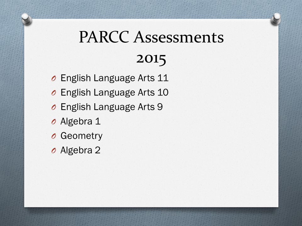 PARCC Assessments 2015 O English Language Arts 11 O English Language Arts 10 O English Language Arts 9 O Algebra 1 O Geometry O Algebra 2