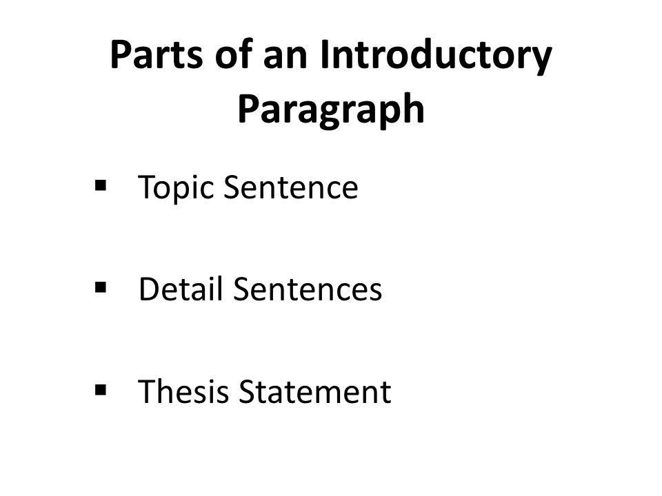 Parts of an Introductory Paragraph  Topic Sentence  Detail Sentences  Thesis Statement