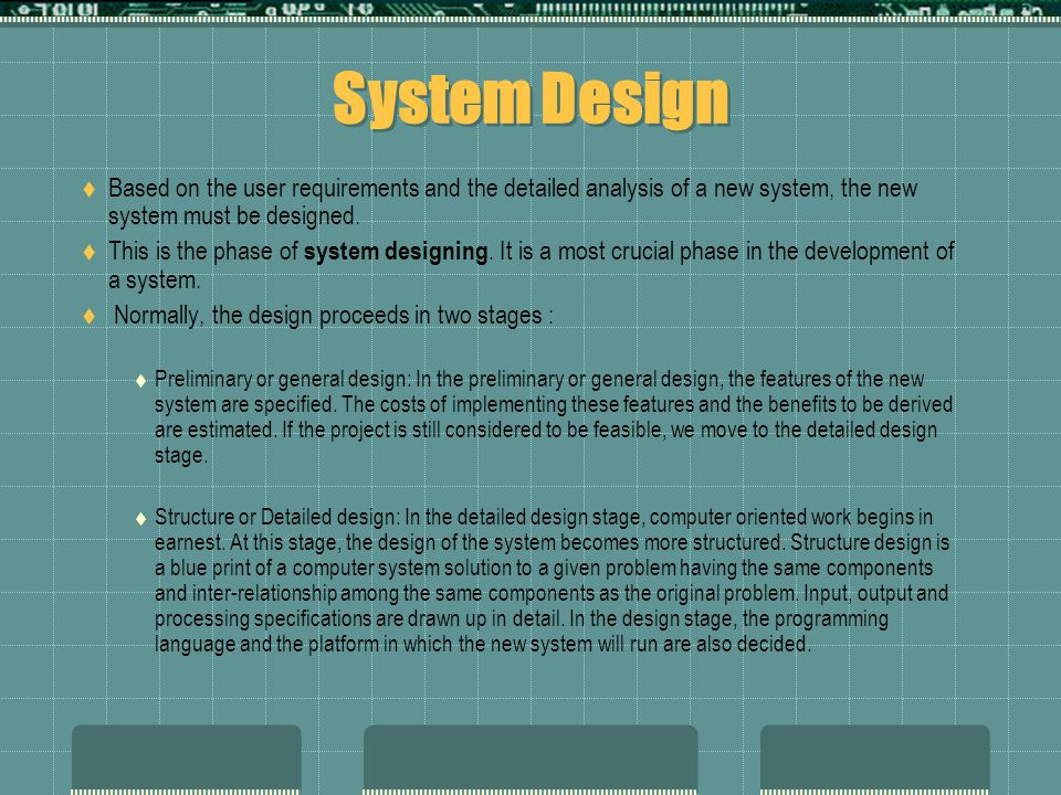System Design  Based on the user requirements and the detailed analysis of a new system, the new system must be designed.