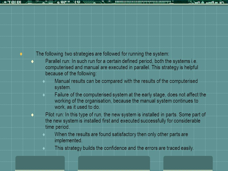  The following two strategies are followed for running the system:  Parallel run: In such run for a certain defined period, both the systems i.e.