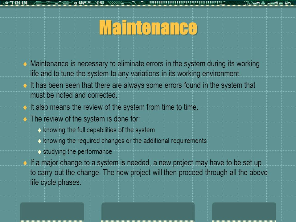 Maintenance  Maintenance is necessary to eliminate errors in the system during its working life and to tune the system to any variations in its working environment.