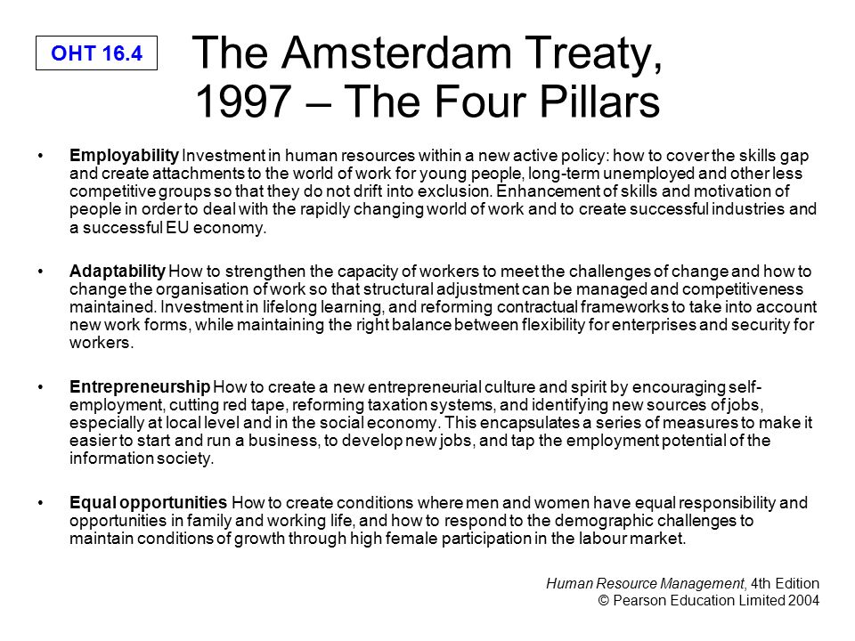 Human Resource Management, 4th Edition © Pearson Education Limited 2004 OHT 16.4 The Amsterdam Treaty, 1997 – The Four Pillars Employability Investment in human resources within a new active policy: how to cover the skills gap and create attachments to the world of work for young people, long-term unemployed and other less competitive groups so that they do not drift into exclusion.