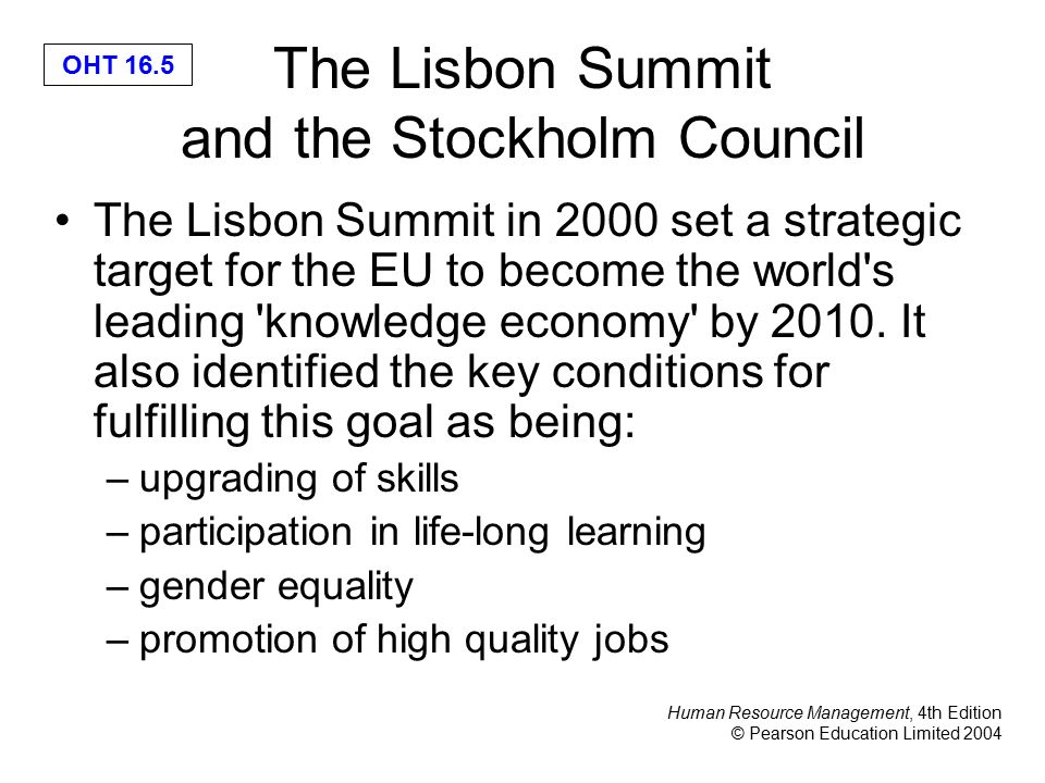 Human Resource Management, 4th Edition © Pearson Education Limited 2004 OHT 16.5 The Lisbon Summit and the Stockholm Council The Lisbon Summit in 2000 set a strategic target for the EU to become the world s leading knowledge economy by 2010.