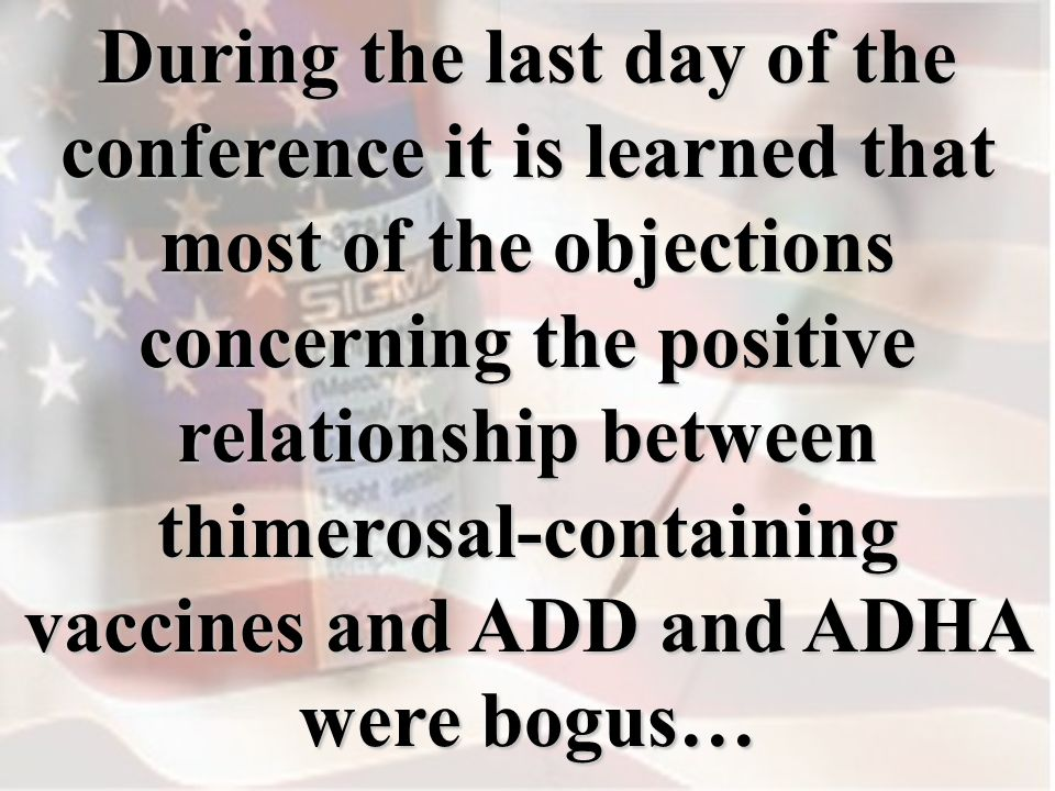 During the last day of the conference it is learned that most of the objections concerning the positive relationship between thimerosal-containing vaccines and ADD and ADHA were bogus…