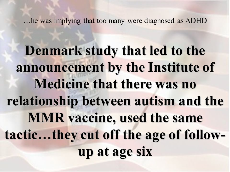 Denmark study that led to the announcement by the Institute of Medicine that there was no relationship between autism and the MMR vaccine, used the same tactic…they cut off the age of follow- up at age six …he was implying that too many were diagnosed as ADHD