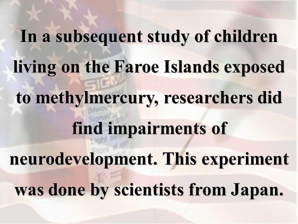 In a subsequent study of children living on the Faroe Islands exposed to methylmercury, researchers did find impairments of neurodevelopment.
