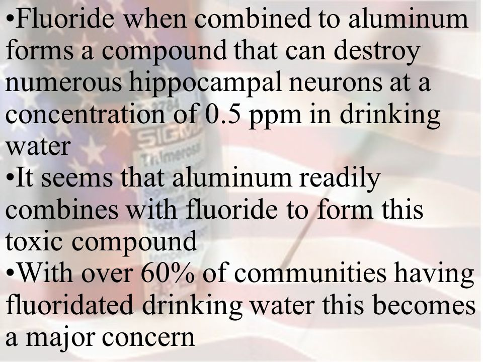 Fluoride when combined to aluminum forms a compound that can destroy numerous hippocampal neurons at a concentration of 0.5 ppm in drinking water It seems that aluminum readily combines with fluoride to form this toxic compound With over 60% of communities having fluoridated drinking water this becomes a major concern