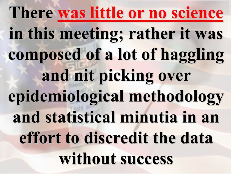 There was little or no science in this meeting; rather it was composed of a lot of haggling and nit picking over epidemiological methodology and statistical minutia in an effort to discredit the data without success