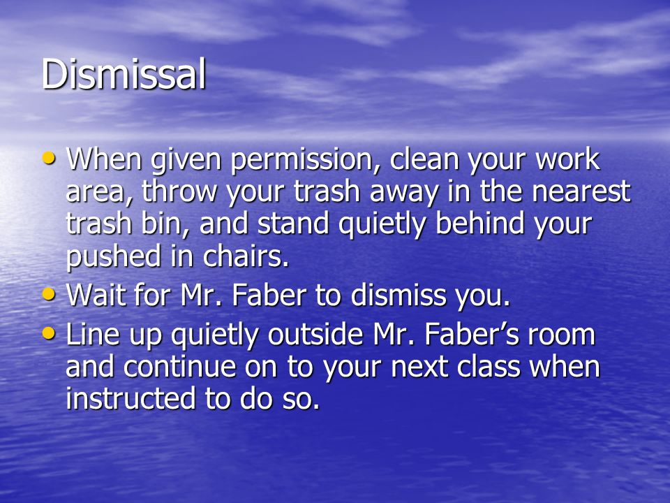 Dismissal When given permission, clean your work area, throw your trash away in the nearest trash bin, and stand quietly behind your pushed in chairs.