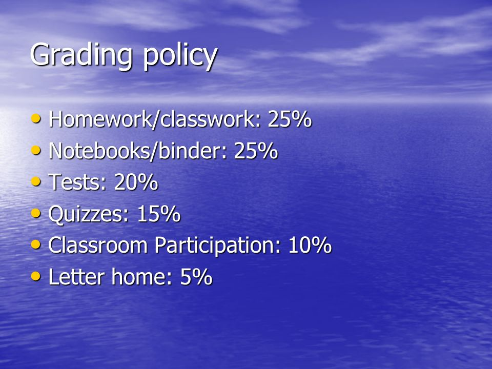 Grading policy Homework/classwork: 25% Homework/classwork: 25% Notebooks/binder: 25% Notebooks/binder: 25% Tests: 20% Tests: 20% Quizzes: 15% Quizzes: 15% Classroom Participation: 10% Classroom Participation: 10% Letter home: 5% Letter home: 5%