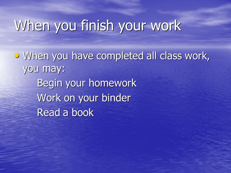 When you finish your work When you have completed all class work, you may: When you have completed all class work, you may: Begin your homework Work on your binder Read a book