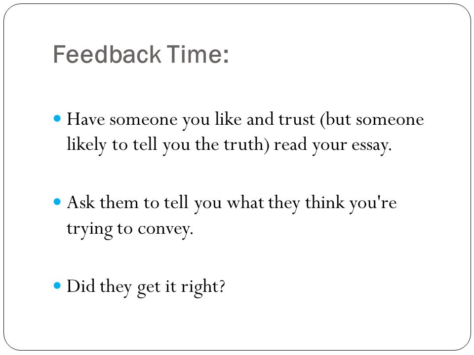 Feedback Time: Have someone you like and trust (but someone likely to tell you the truth) read your essay.