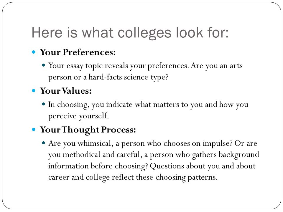 Here is what colleges look for: Your Preferences: Your essay topic reveals your preferences.