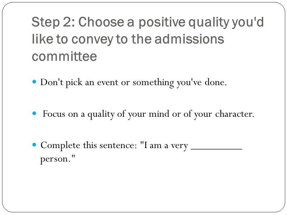 Step 2: Choose a positive quality you d like to convey to the admissions committee Don t pick an event or something you ve done.