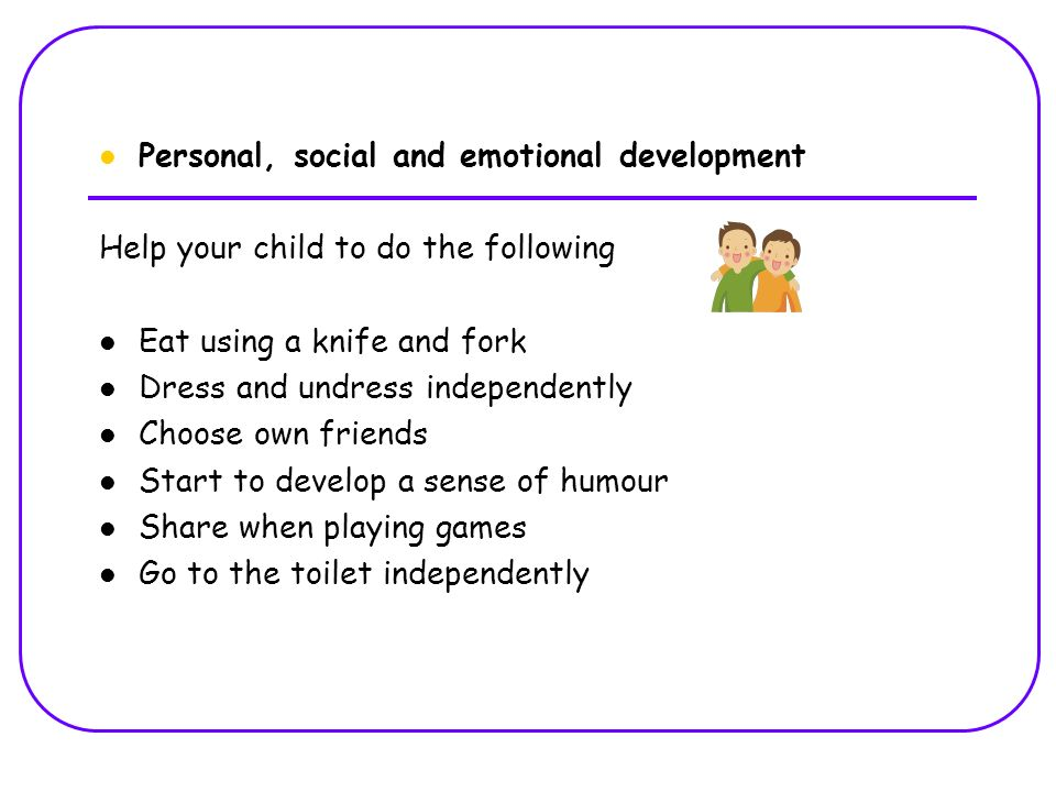 Personal, social and emotional development Help your child to do the following Eat using a knife and fork Dress and undress independently Choose own friends Start to develop a sense of humour Share when playing games Go to the toilet independently