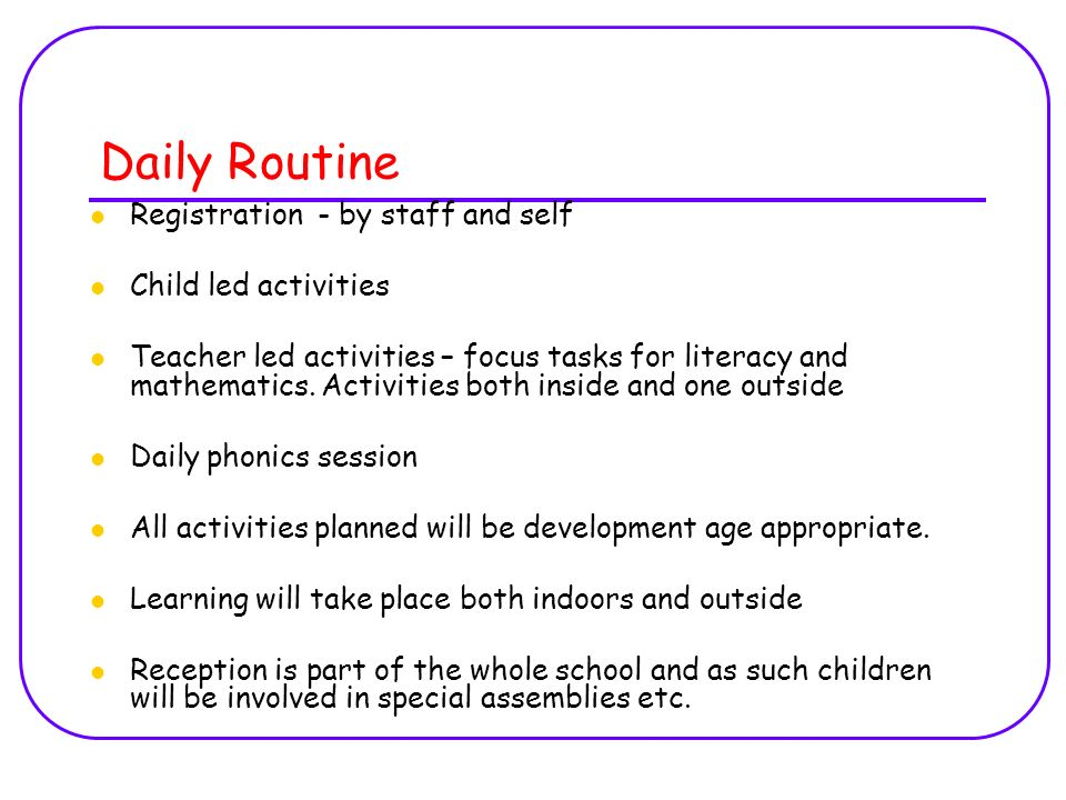 Daily Routine Registration - by staff and self Child led activities Teacher led activities – focus tasks for literacy and mathematics.