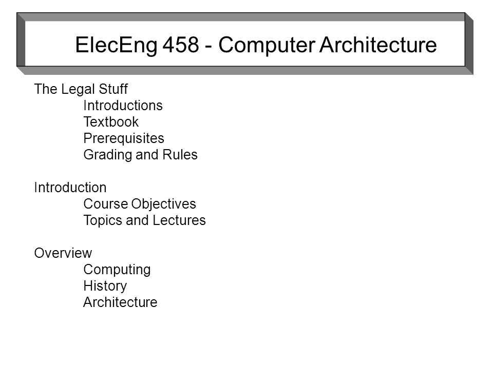 ElecEng Computer Architecture The Legal Stuff Introductions Textbook Prerequisites Grading and Rules Introduction Course Objectives Topics and Lectures Overview Computing History Architecture