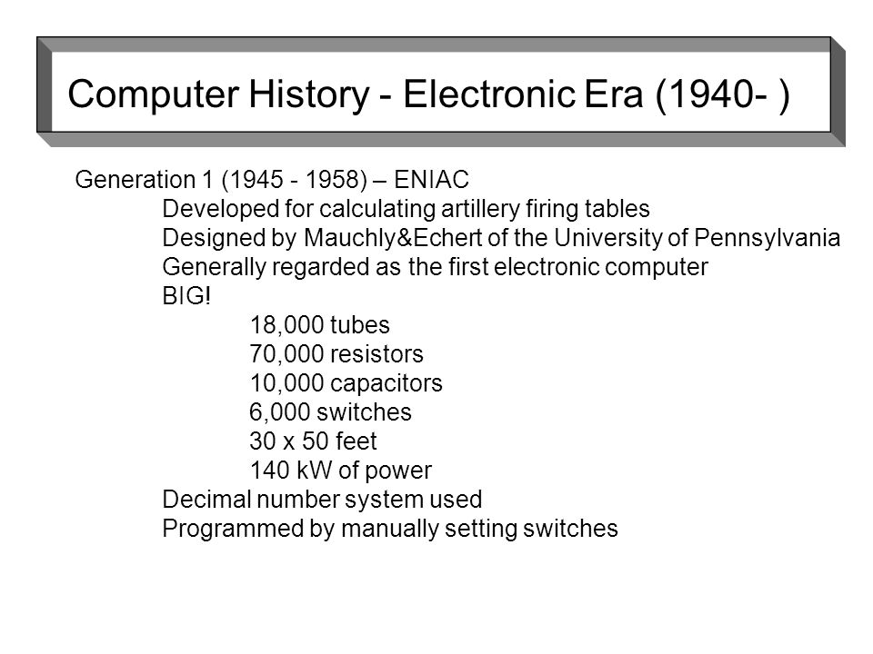 Generation 1 ( ) – ENIAC Developed for calculating artillery firing tables Designed by Mauchly&Echert of the University of Pennsylvania Generally regarded as the first electronic computer BIG.