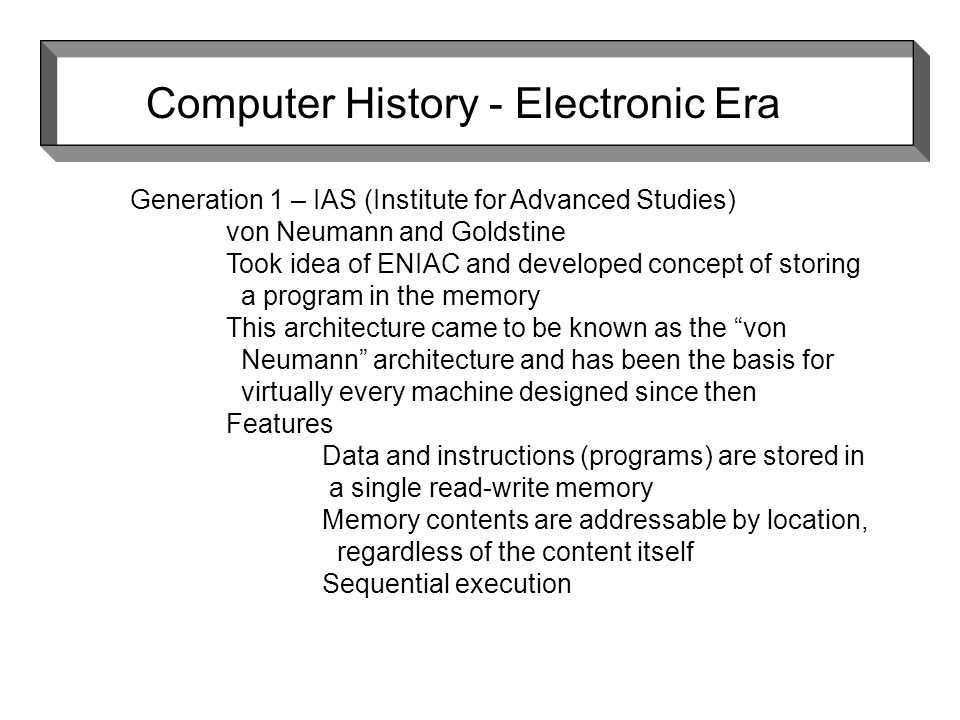 Computer History - Electronic Era Generation 1 – IAS (Institute for Advanced Studies) von Neumann and Goldstine Took idea of ENIAC and developed concept of storing a program in the memory This architecture came to be known as the von Neumann architecture and has been the basis for virtually every machine designed since then Features Data and instructions (programs) are stored in a single read-write memory Memory contents are addressable by location, regardless of the content itself Sequential execution