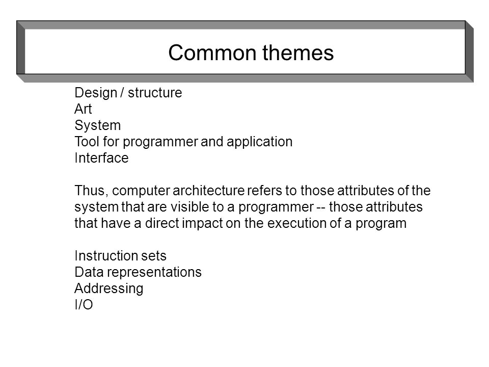 Design / structure Art System Tool for programmer and application Interface Thus, computer architecture refers to those attributes of the system that are visible to a programmer -- those attributes that have a direct impact on the execution of a program Instruction sets Data representations Addressing I/O Common themes