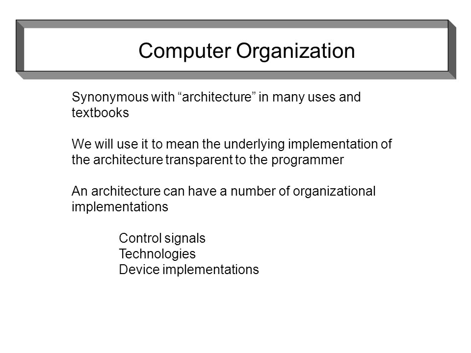 Synonymous with architecture in many uses and textbooks We will use it to mean the underlying implementation of the architecture transparent to the programmer An architecture can have a number of organizational implementations Control signals Technologies Device implementations Computer Organization