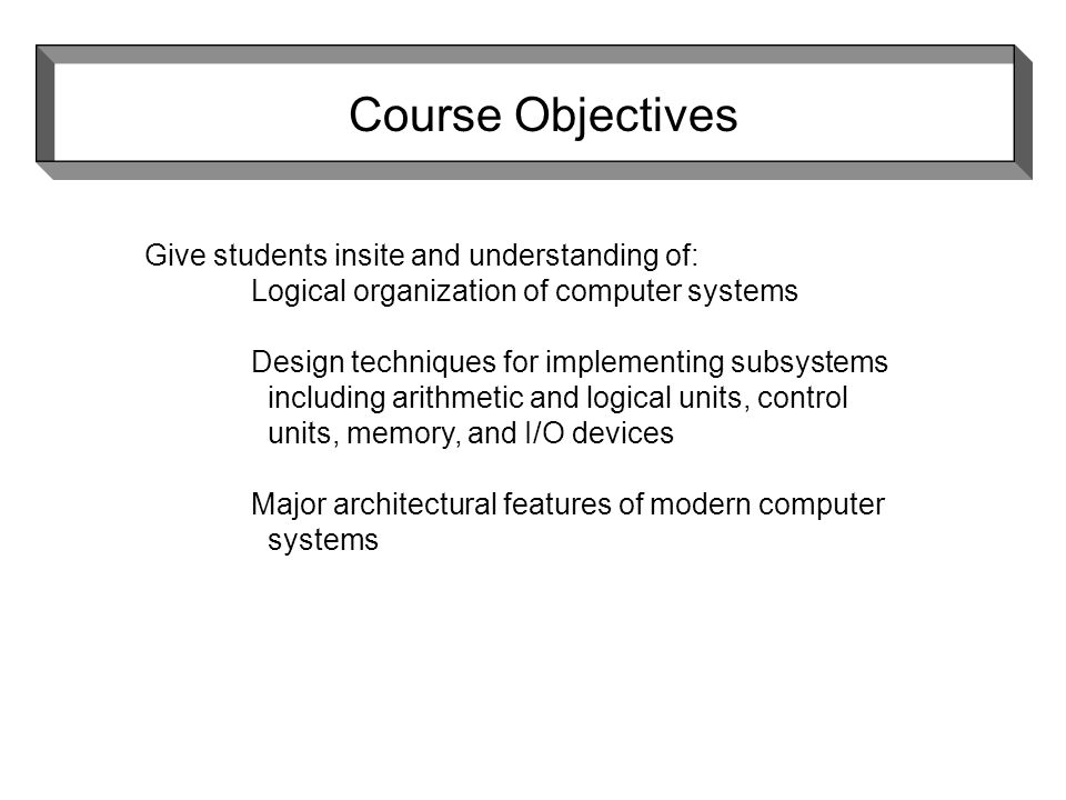 Give students insite and understanding of: Logical organization of computer systems Design techniques for implementing subsystems including arithmetic and logical units, control units, memory, and I/O devices Major architectural features of modern computer systems Course Objectives