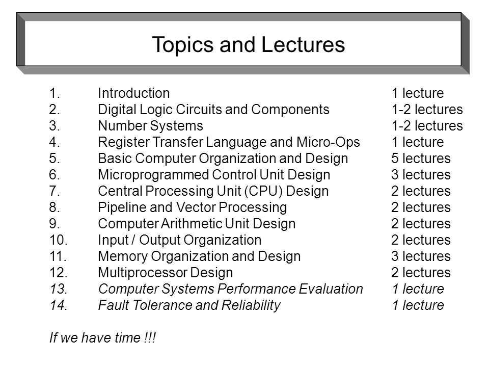 Topics and Lectures 1.Introduction1 lecture 2.Digital Logic Circuits and Components1-2 lectures 3.Number Systems1-2 lectures 4.Register Transfer Language and Micro-Ops1 lecture 5.Basic Computer Organization and Design5 lectures 6.Microprogrammed Control Unit Design3 lectures 7.Central Processing Unit (CPU) Design2 lectures 8.Pipeline and Vector Processing2 lectures 9.Computer Arithmetic Unit Design2 lectures 10.Input / Output Organization2 lectures 11.Memory Organization and Design3 lectures 12.Multiprocessor Design2 lectures 13.Computer Systems Performance Evaluation1 lecture 14.Fault Tolerance and Reliability1 lecture If we have time !!!