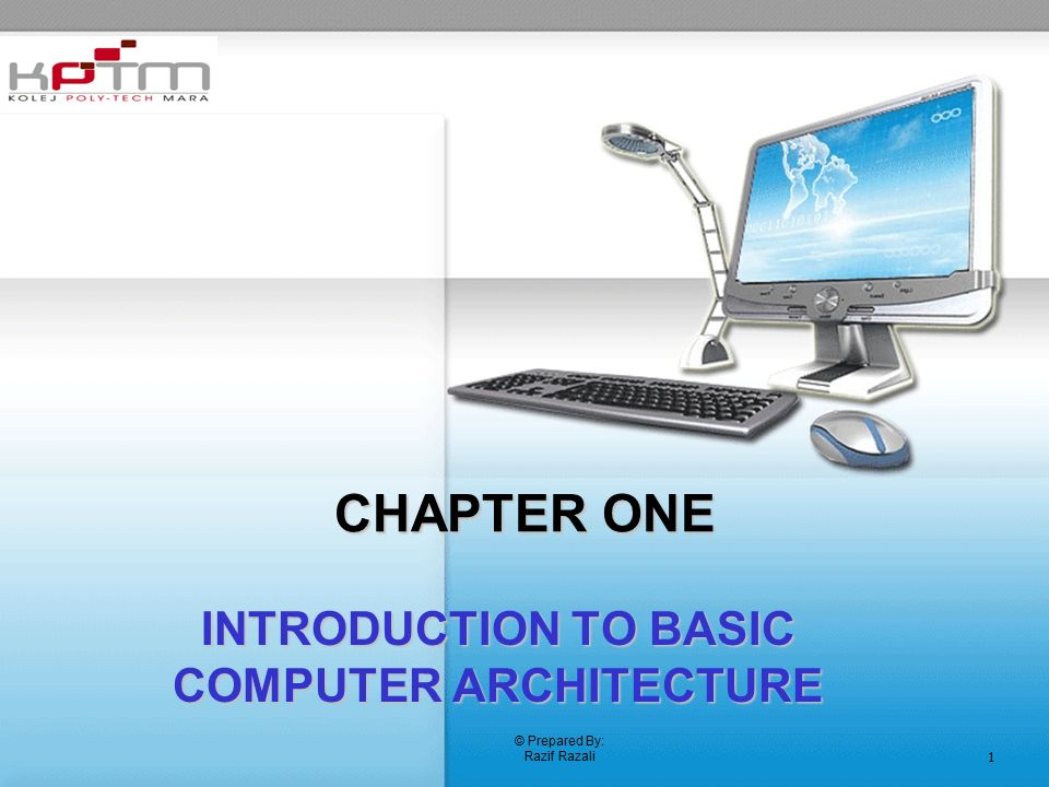 © Prepared By: Razif Razali 1 CHAPTER ONE INTRODUCTION TO BASIC COMPUTER ARCHITECTURE
