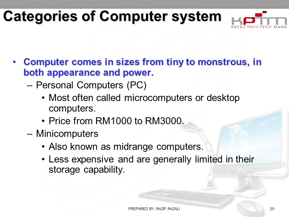 PREPARED BY: RAZIF RAZALI20 Categories of Computer system Computer comes in sizes from tiny to monstrous, in both appearance and power.Computer comes in sizes from tiny to monstrous, in both appearance and power.