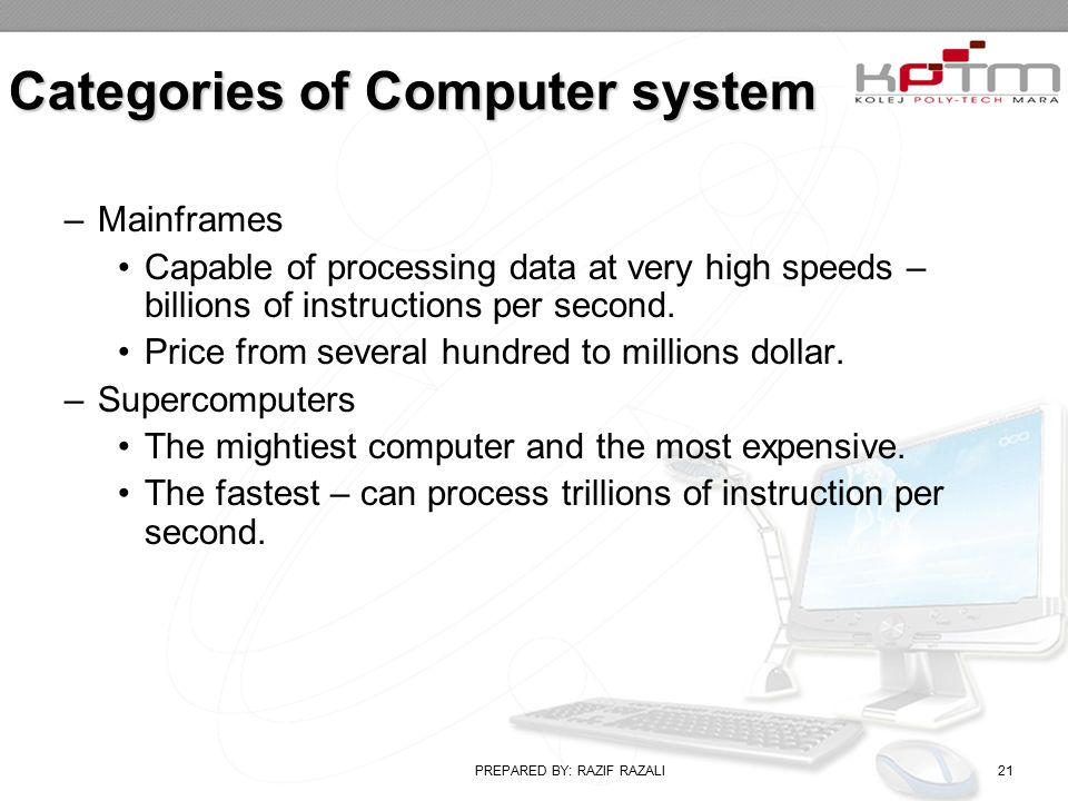 PREPARED BY: RAZIF RAZALI21 Categories of Computer system –Mainframes Capable of processing data at very high speeds – billions of instructions per second.