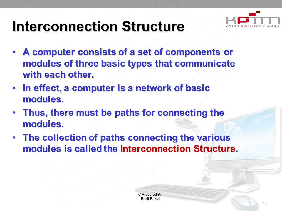 Interconnection Structure A computer consists of a set of components or modules of three basic types that communicate with each other.A computer consists of a set of components or modules of three basic types that communicate with each other.