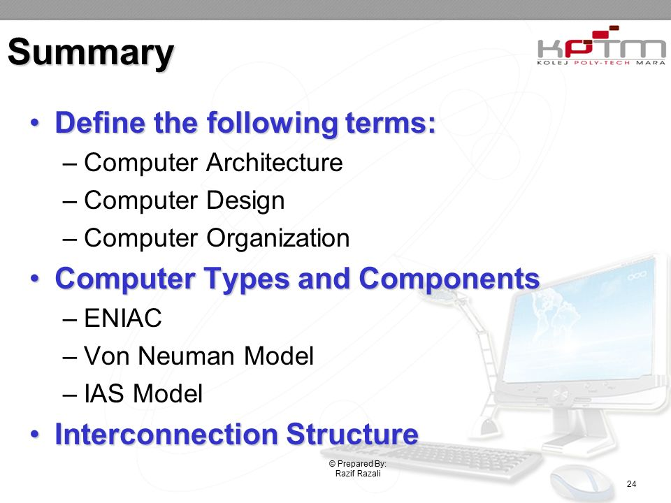 Summary Define the following terms:Define the following terms: –Computer Architecture –Computer Design –Computer Organization Computer Types and ComponentsComputer Types and Components –ENIAC –Von Neuman Model –IAS Model Interconnection StructureInterconnection Structure © Prepared By: Razif Razali 24