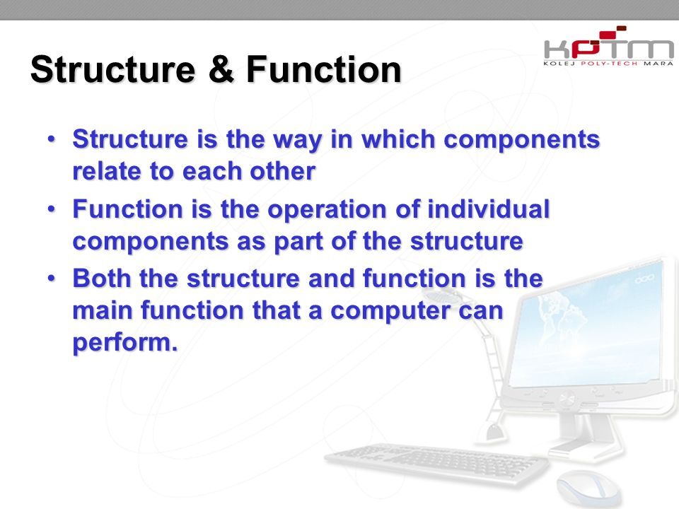Structure & Function Structure is the way in which components relate to each otherStructure is the way in which components relate to each other Function is the operation of individual components as part of the structureFunction is the operation of individual components as part of the structure Both the structure and function is the main function that a computer can perform.Both the structure and function is the main function that a computer can perform.
