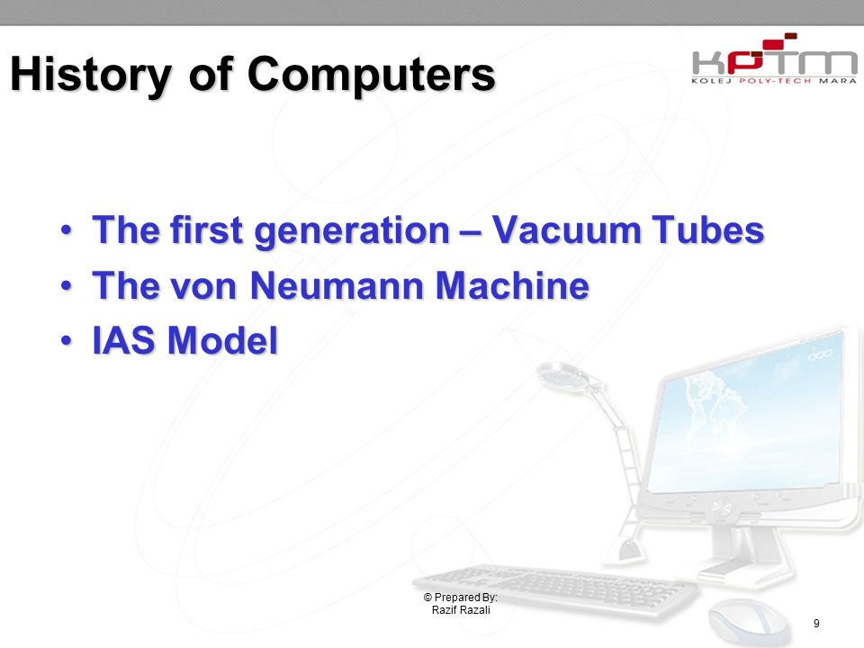 History of Computers The first generation – Vacuum TubesThe first generation – Vacuum Tubes The von Neumann MachineThe von Neumann Machine IAS ModelIAS Model © Prepared By: Razif Razali 9
