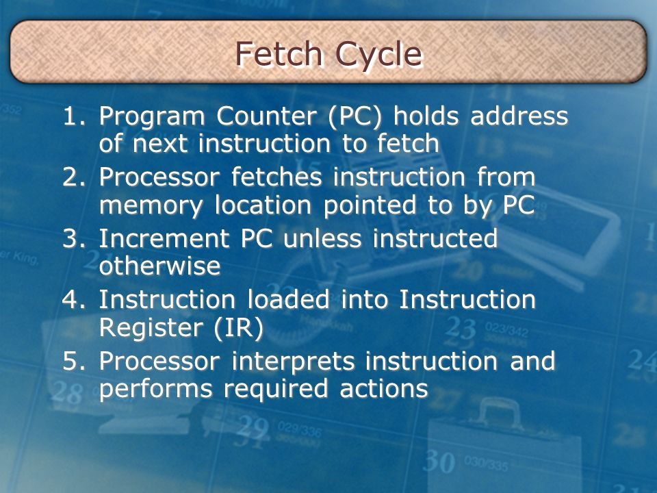 Fetch Cycle 1.Program Counter (PC) holds address of next instruction to fetch 2.Processor fetches instruction from memory location pointed to by PC 3.Increment PC unless instructed otherwise 4.Instruction loaded into Instruction Register (IR) 5.Processor interprets instruction and performs required actions