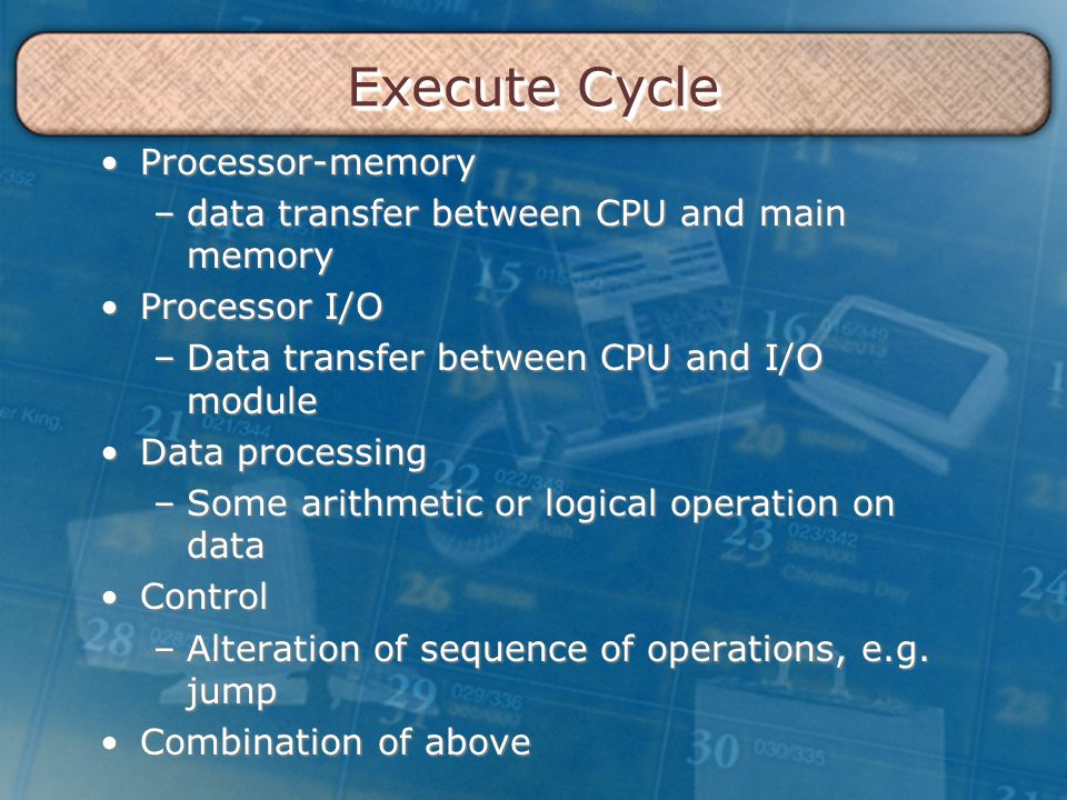 Execute Cycle Processor-memoryProcessor-memory –data transfer between CPU and main memory Processor I/OProcessor I/O –Data transfer between CPU and I/O module Data processingData processing –Some arithmetic or logical operation on data ControlControl –Alteration of sequence of operations, e.g.
