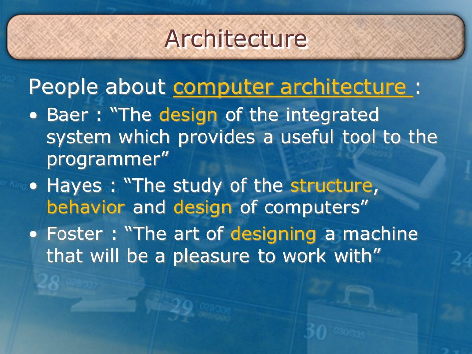 ArchitectureArchitecture People about computer architecture : Baer : The design of the integrated system which provides a useful tool to the programmer Baer : The design of the integrated system which provides a useful tool to the programmer Hayes : The study of the structure, behavior and design of computers Hayes : The study of the structure, behavior and design of computers Foster : The art of designing a machine that will be a pleasure to work with Foster : The art of designing a machine that will be a pleasure to work with