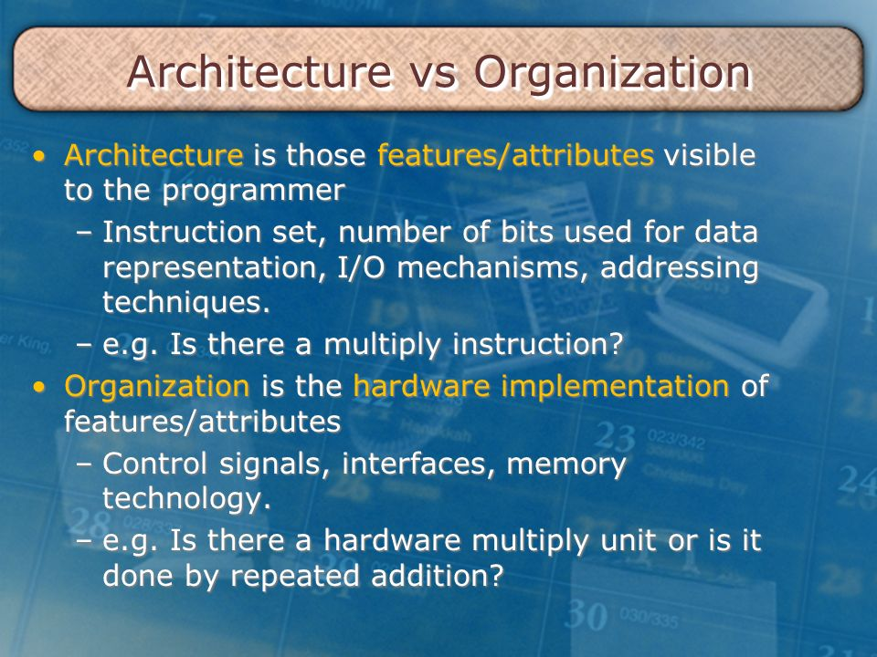Architecture vs Organization Architecture is those features/attributes visible to the programmerArchitecture is those features/attributes visible to the programmer –Instruction set, number of bits used for data representation, I/O mechanisms, addressing techniques.