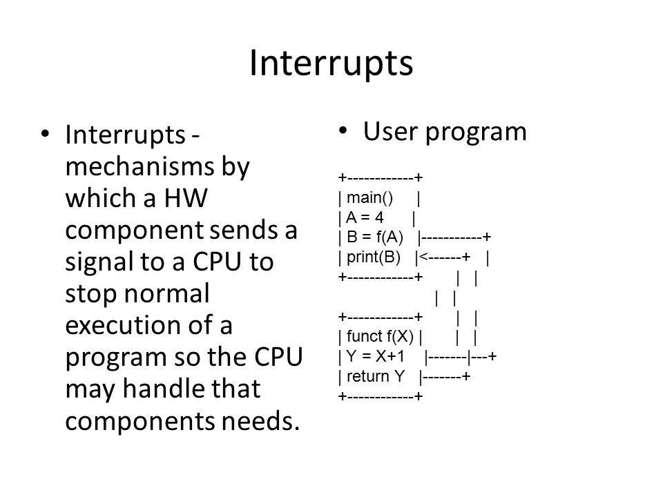 Interrupts Interrupts - mechanisms by which a HW component sends a signal to a CPU to stop normal execution of a program so the CPU may handle that components needs.