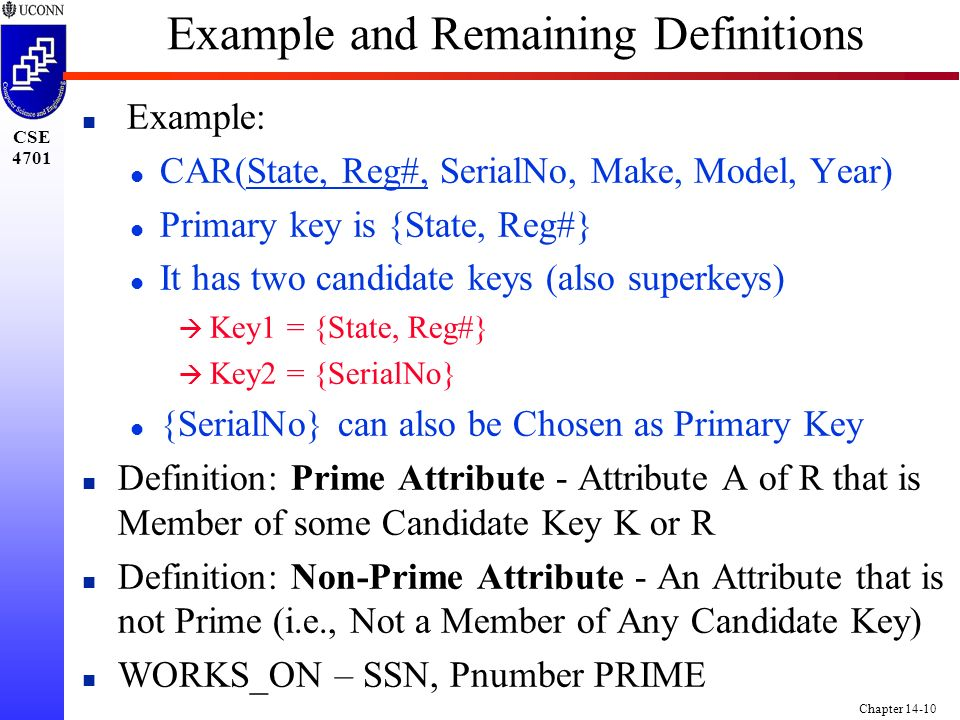 CSE 4701 Chapter 14-10 Example and Remaining Definitions n Example: l CAR(State, Reg#, SerialNo, Make, Model, Year) l Primary key is {State, Reg#} l It has two candidate keys (also superkeys) à Key1 = {State, Reg#} à Key2 = {SerialNo} l {SerialNo} can also be Chosen as Primary Key n Definition: Prime Attribute - Attribute A of R that is Member of some Candidate Key K or R n Definition: Non-Prime Attribute - An Attribute that is not Prime (i.e., Not a Member of Any Candidate Key) n WORKS_ON – SSN, Pnumber PRIME