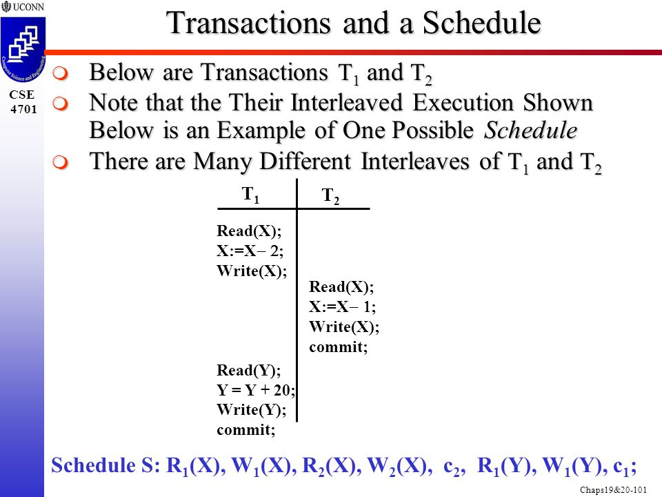 Chaps19&20-101 CSE 4701 Transactions and a Schedule  Below are Transactions T 1 and T 2  Note that the Their Interleaved Execution Shown Below is an Example of One Possible Schedule  There are Many Different Interleaves of T 1 and T 2 T1T1 T2T2 Read(X); X:=X  ; Write(X); Read(Y); Y = Y + 20; Write(Y); commit; Read(X); X:=X  ; Write(X); commit; Schedule S: R 1 (X), W 1 (X), R 2 (X), W 2 (X), c 2, R 1 (Y), W 1 (Y), c 1 ;