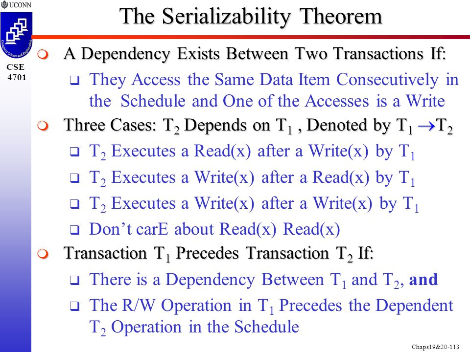 Chaps19&20-113 CSE 4701 The Serializability Theorem  A Dependency Exists Between Two Transactions If:  They Access the Same Data Item Consecutively in the Schedule and One of the Accesses is a Write  Three Cases: T 2 Depends on T 1, Denoted by T 1  T 2  T 2 Executes a Read(x) after a Write(x) by T 1  T 2 Executes a Write(x) after a Read(x) by T 1  T 2 Executes a Write(x) after a Write(x) by T 1  Don't carE about Read(x) Read(x)  Transaction T 1 Precedes Transaction T 2 If:  There is a Dependency Between T 1 and T 2, and  The R/W Operation in T 1 Precedes the Dependent T 2 Operation in the Schedule