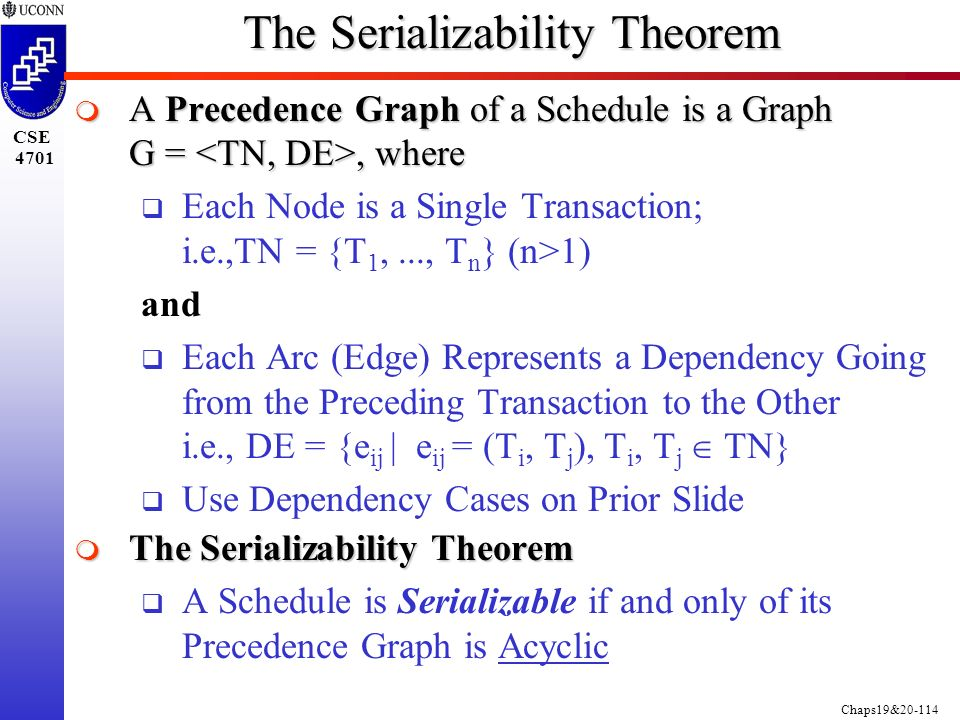 Chaps19&20-114 CSE 4701 The Serializability Theorem  A Precedence Graph of a Schedule is a Graph G =, where  Each Node is a Single Transaction; i.e.,TN = {T 1,..., T n } (n>1) and  Each Arc (Edge) Represents a Dependency Going from the Preceding Transaction to the Other i.e., DE = {e ij | e ij = (T i, T j ), T i, T j  TN}  Use Dependency Cases on Prior Slide  The Serializability Theorem  A Schedule is Serializable if and only of its Precedence Graph is Acyclic